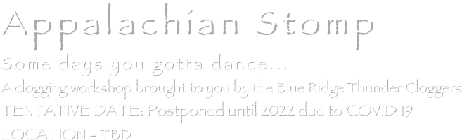 Appalachian Stomp Some days you gotta dance... A clogging workshop brought to you by the Blue Ridge Thunder Cloggers TENTATIVE DATE: November 14, 2020     LOCATION - TBD